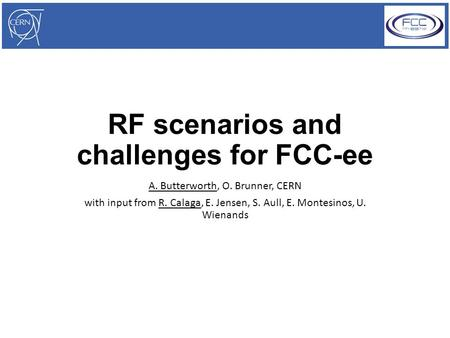 RF scenarios and challenges for FCC-ee A. Butterworth, O. Brunner, CERN with input from R. Calaga, E. Jensen, S. Aull, E. Montesinos, U. Wienands.