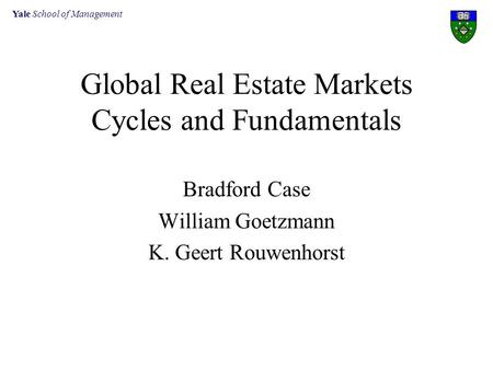 Yale School of Management Global Real Estate Markets Cycles and Fundamentals Bradford Case William Goetzmann K. Geert Rouwenhorst.