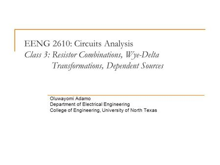 EENG 2610: Circuits Analysis Class 3: Resistor Combinations, Wye-Delta Transformations, Dependent Sources Oluwayomi Adamo Department of Electrical Engineering.