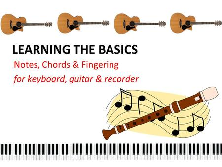 LEARNING THE BASICS Notes, Chords & Fingering for keyboard, guitar & recorder.