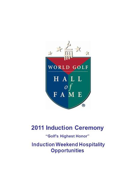 "2011 Induction Ceremony ""Golf's Highest Honor"" Induction Weekend Hospitality Opportunities."
