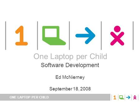 ONE LAPTOP PER CHILD One Laptop per Child Software Development Ed McNierney September 18, 2008 One Laptop per Child.