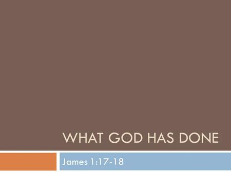 WHAT GOD HAS DONE James 1:17-18. What God Has Done  We continue our journey through the book of James this week  Last week we studied temptations and.