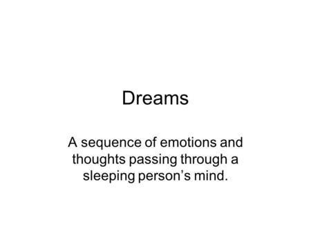 Dreams A sequence of emotions and thoughts passing through a sleeping person's mind.