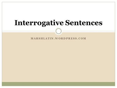 MARSHLATIN.WORDPRESS.COM Interrogative Sentences.