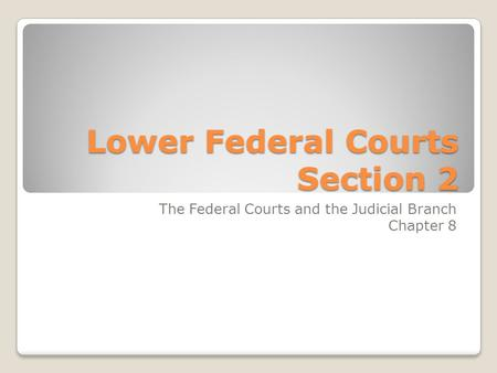 Lower Federal Courts Section 2 The Federal Courts and the Judicial Branch Chapter 8.