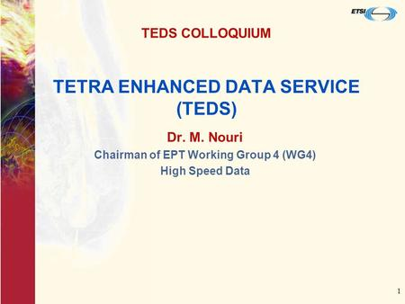 1 TETRA ENHANCED DATA SERVICE (TEDS) Dr. M. Nouri Chairman of EPT Working Group 4 (WG4) High Speed Data TEDS COLLOQUIUM.
