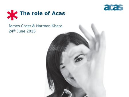 * The role of Acas James Crass & Harman Khera 24 th June 2015.