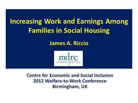 Increasing Work and Earnings Among Families in Social Housing James A. Riccio Centre for Economic and Social Inclusion 2012 Welfare-to-Work Conference.