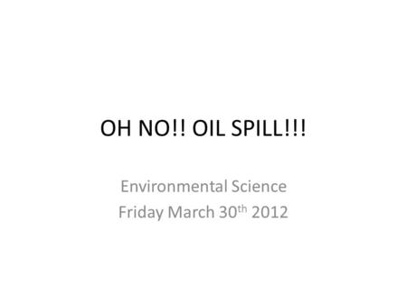 OH NO!! OIL SPILL!!! Environmental Science Friday March 30 th 2012.