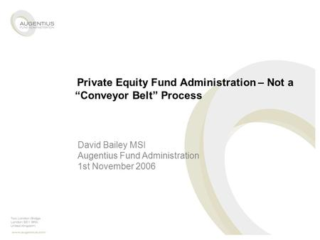 "Private Equity Fund Administration – Not a ""Conveyor Belt"" Process David Bailey MSI Augentius Fund Administration 1st November 2006."