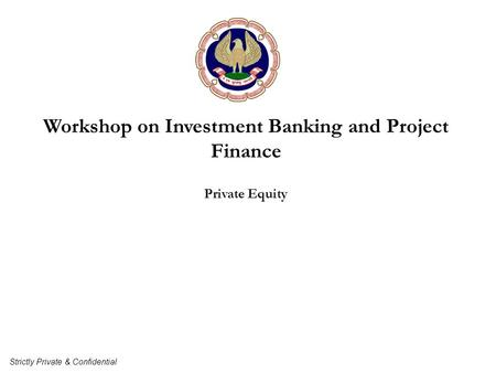 Workshop on Investment Banking and Project Finance Private Equity Strictly Private & Confidential.