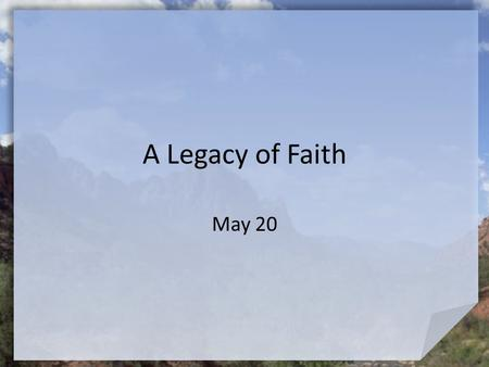"A Legacy of Faith May 20. Think About It … In school, what was the most difficult test you had to take? Abraham had a ""test"" but it was not to see if."