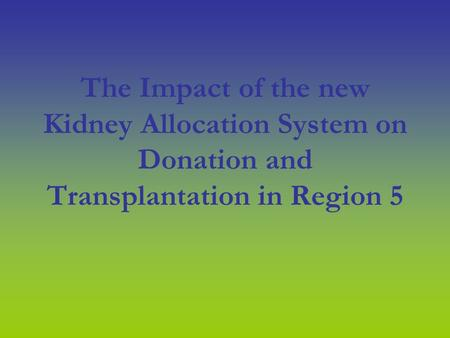 The Impact of the new Kidney Allocation System on Donation and Transplantation in Region 5.