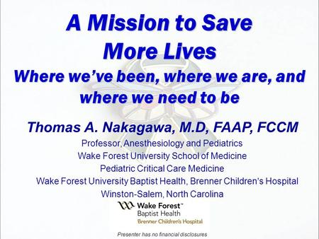 A Mission to Save More Lives Where we've been, where we are, and where we need to be Thomas A. Nakagawa, M.D, FAAP, FCCM Professor, Anesthesiology and.