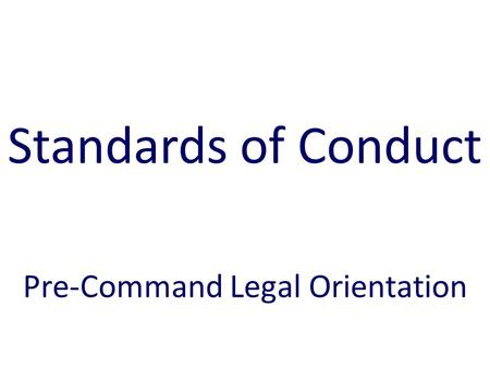 Pre-Command Legal Orientation Standards of Conduct.