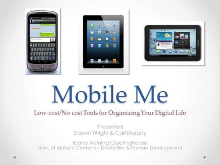 Mobile Me Low-cost/No-cost Tools for Organizing Your Digital Life Presenters Shawn Wright & Cari Murphy Idaho Training Clearinghouse Univ. of Idaho's Center.