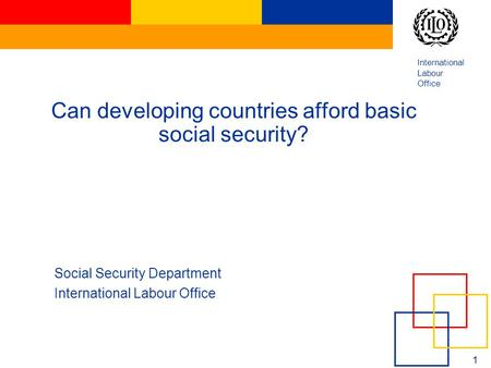 International Labour Office 1 Can developing countries afford basic social security? Social Security Department International Labour Office.