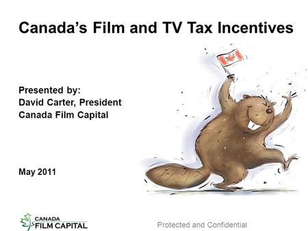 Canada's Film and TV Tax Incentives Presented by: David Carter, President Canada Film Capital May 2011 Protected and Confidential.