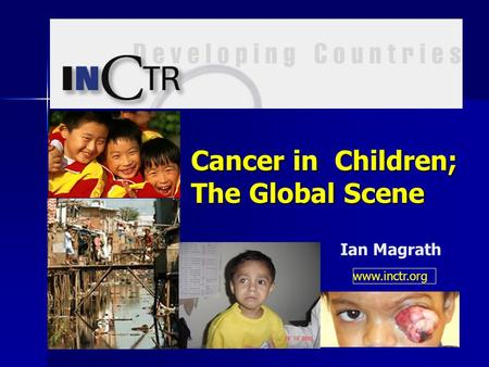 Cancer in Children; The Global Scene Ian Magrath www.inctr.org.