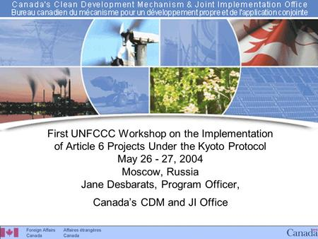 Canada's CDM & JI Office First UNFCCC Workshop on the Implementation of Article 6 Projects Under the Kyoto Protocol May 26 - 27, 2004 Moscow, Russia Jane.