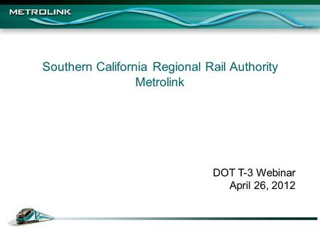 Southern California Regional Rail Authority Metrolink DOT T-3 Webinar April 26, 2012.