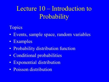Lecture 10 – Introduction to Probability Topics Events, sample space, random variables Examples Probability distribution function Conditional probabilities.