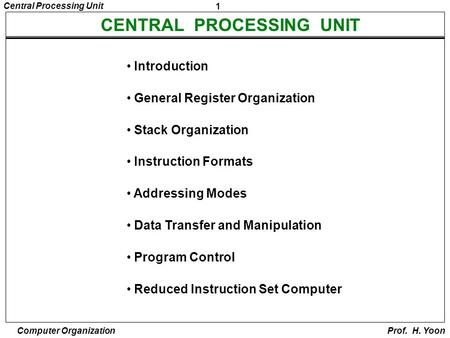 1 Central Processing Unit <strong>Computer</strong> Organization Prof. H. Yoon CENTRAL PROCESSING UNIT Introduction General Register Organization Stack Organization <strong>Instruction</strong>.
