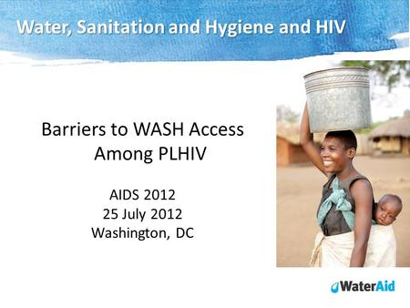 Barriers to WASH Access Among PLHIV AIDS 2012 25 July 2012 Washington, DC Water, Sanitation and Hygiene and HIV.
