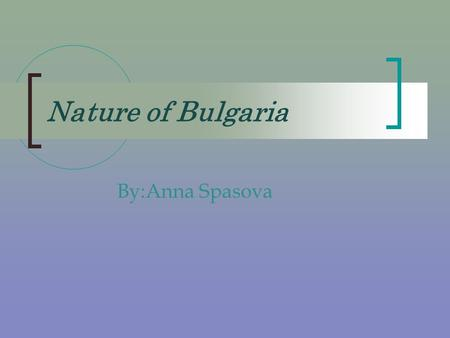 Nature of Bulgaria By:Anna Spasova. Bulgaria Bulgaria has got admirable, various and magnificent nature!