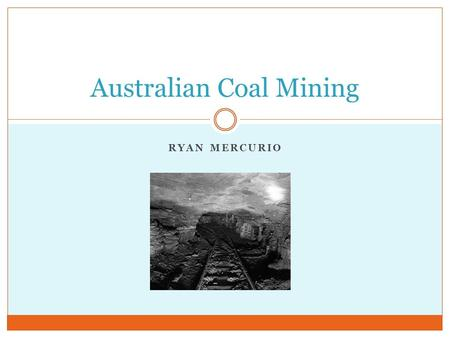 RYAN MERCURIO Australian Coal Mining. Importance of Coal in Australia Every Australian state mines coal. Coal provides 85% of Australia's power. Australia.
