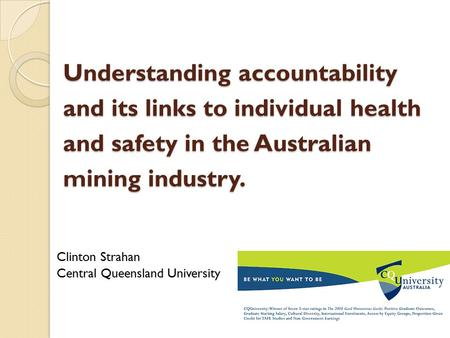 Understanding accountability and its links to individual health and safety in the Australian mining industry. Clinton Strahan Central Queensland University.