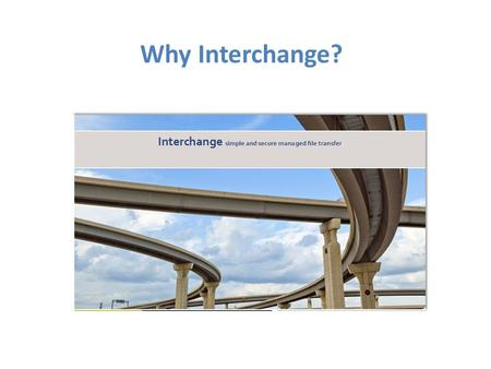 Why Interchange?. What is Interchange? Interchange Capabilities: Offers complete replacement of CommBridge point-to-point solution with a hub and spoke.