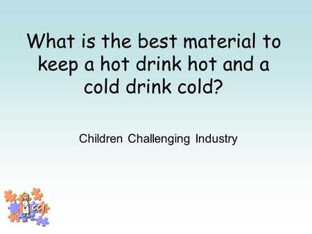 What is the best material to keep a hot drink hot and a cold drink cold? Children Challenging Industry.