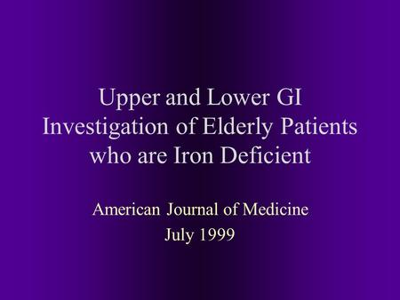 Upper and Lower GI Investigation of Elderly Patients who are Iron Deficient American Journal of Medicine July 1999.