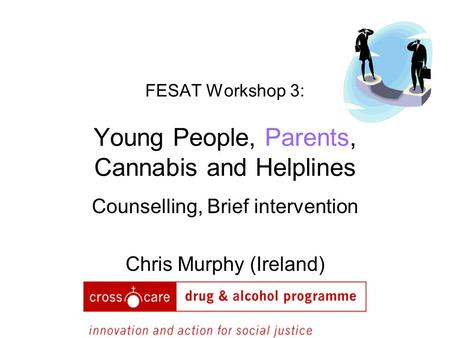 FESAT Workshop 3: Young People, Parents, Cannabis and Helplines Counselling, Brief intervention Chris Murphy (Ireland)