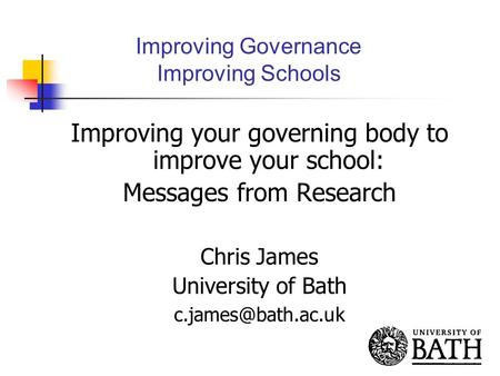 Improving Governance Improving Schools Improving your governing body to improve your school: Messages from Research Chris James University of Bath