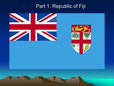 Part 1. Republic of Fiji. Presentation for : Mr. Alan Atkins and Mrs. Sarah Atkins Country: Republic of Fiji Group Members: Sumin Lee Sumin Lee Chanli.