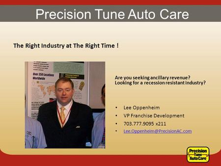 Precision Tune Auto Care The Right Industry at The Right Time ! Are you seeking ancillary revenue? Looking for a recession resistant industry? Lee Oppenheim.