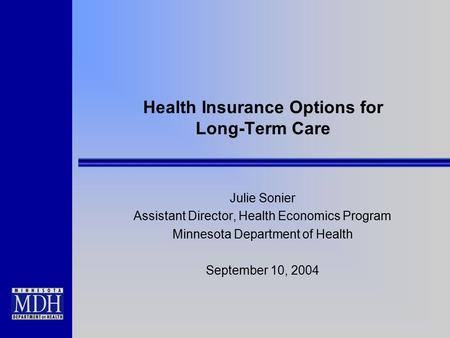 Health Insurance Options for Long-Term Care Julie Sonier Assistant Director, Health Economics Program Minnesota Department of Health September 10, 2004.