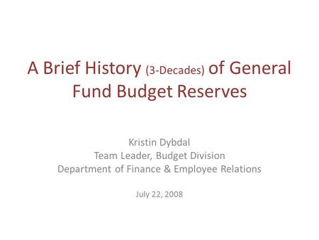 A Brief History (3-Decades) of General Fund Budget Reserves Kristin Dybdal Team Leader, Budget Division Department of Finance & Employee Relations July.