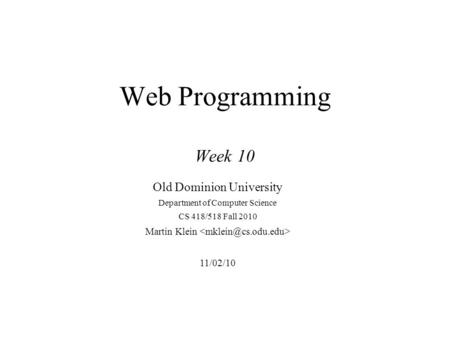 Web Programming Week 10 Old Dominion University Department of Computer Science CS 418/518 Fall 2010 Martin Klein 11/02/10.