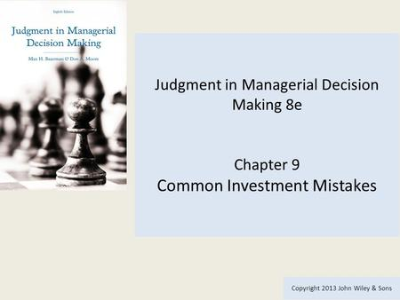 Judgment in Managerial Decision Making 8e Chapter 9 Common Investment Mistakes Copyright 2013 John Wiley & Sons.