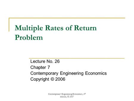 Contemporary Engineering Economics, 4 th edition, © 2007 Multiple Rates of Return Problem Lecture No. 26 Chapter 7 Contemporary Engineering Economics Copyright.