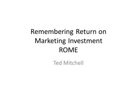 Remembering Return on Marketing Investment ROME Ted Mitchell.