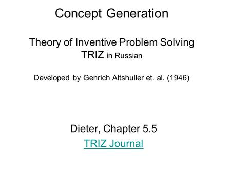 Concept Generation Theory of Inventive Problem Solving TRIZ in Russian Developed by Genrich Altshuller et. al. (1946) Dieter, Chapter 5.5 TRIZ Journal.