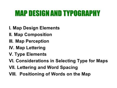 I. Map Design Elements II. Map Composition III. Map Perception IV. Map Lettering V. Type Elements VI. Considerations in Selecting Type for Maps VII. Lettering.