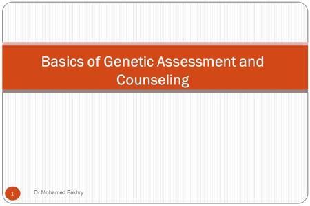 Basics of Genetic Assessment and Counseling 1 Dr Mohamed Fakhry.