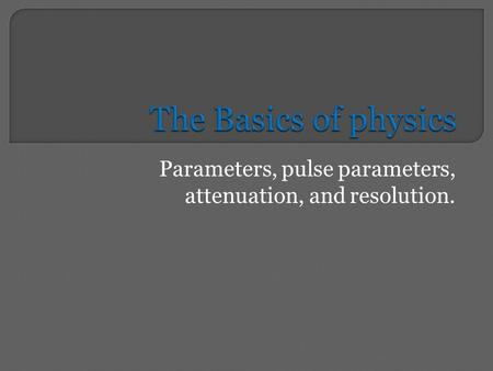 Parameters, pulse parameters, attenuation, and resolution.