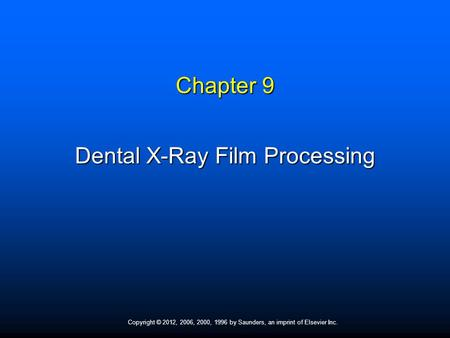 Copyright © 2012, 2006, 2000, 1996 by Saunders, an imprint of Elsevier Inc. Chapter 9 Dental X-Ray Film Processing.